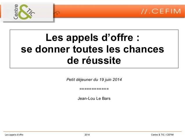 Les appels d'offre 2014 Centre & TIC / CEFIM Les appels d'offre : se donner toutes les chances de réussite Petit déjeuner ...