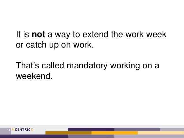 11 It is not a way to extend the work week or catch up on work. That's called mandatory working on a weekend.