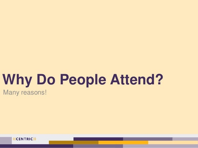 Why Do People Attend? Many reasons!