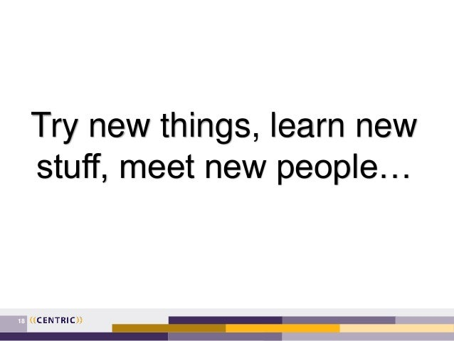 18 Try new things, learn new stuff, meet new people…