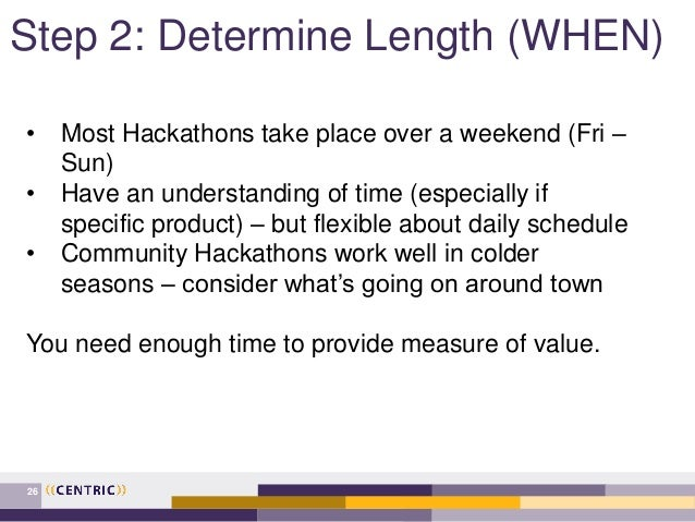 Step 2: Determine Length (WHEN) 26 • Most Hackathons take place over a weekend (Fri – Sun) • Have an understanding of time...