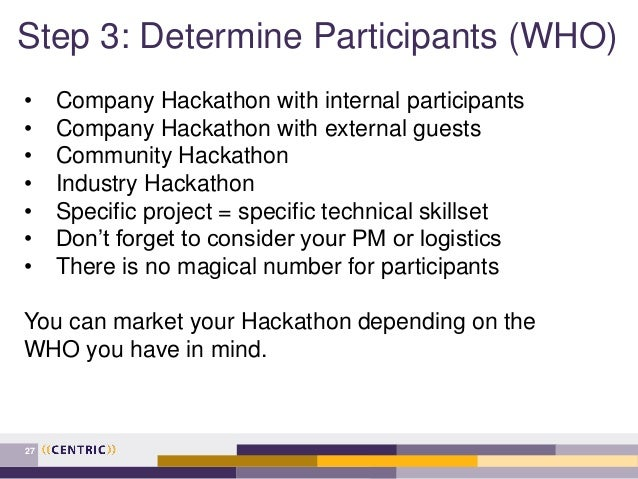 Step 3: Determine Participants (WHO) 27 • Company Hackathon with internal participants • Company Hackathon with external g...
