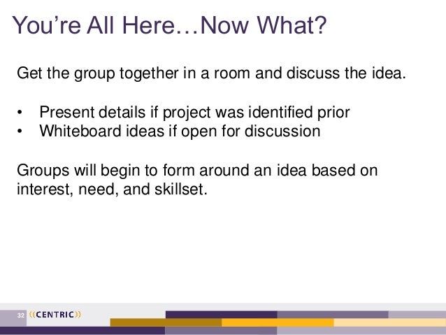 You're All Here…Now What? 32 Get the group together in a room and discuss the idea. • Present details if project was ident...