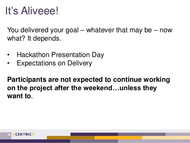 It's Aliveee! 36 You delivered your goal – whatever that may be – now what? It depends. • Hackathon Presentation Day • Exp...