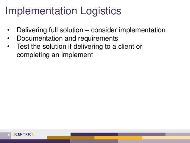 Implementation Logistics 37 • Delivering full solution – consider implementation • Documentation and requirements • Test t...