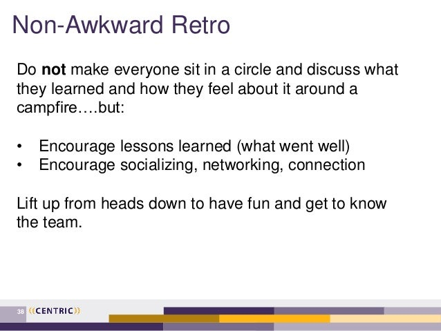 Non-Awkward Retro 38 Do not make everyone sit in a circle and discuss what they learned and how they feel about it around ...