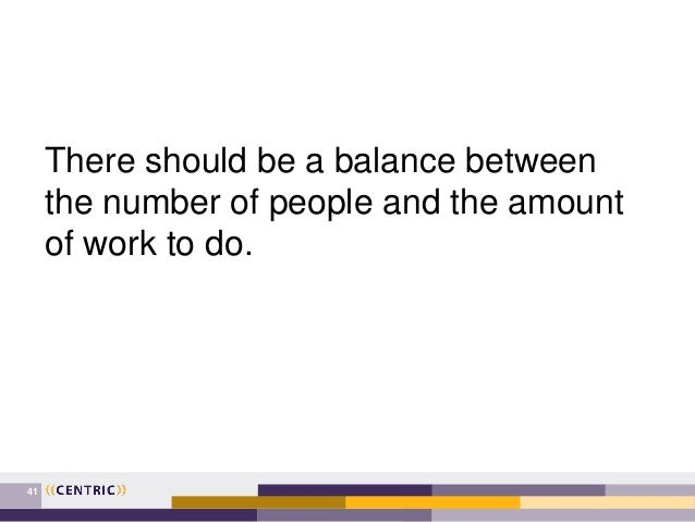 41 There should be a balance between the number of people and the amount of work to do.