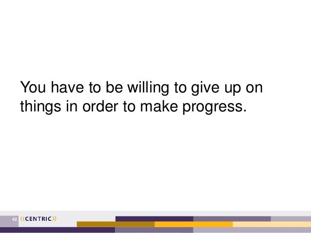 42 You have to be willing to give up on things in order to make progress.