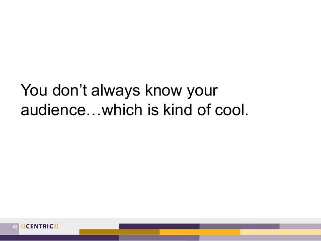 43 You don't always know your audience…which is kind of cool.