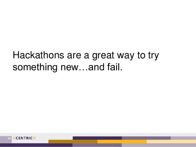 44 Hackathons are a great way to try something new…and fail.