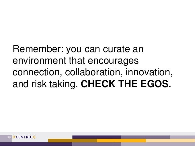 45 Remember: you can curate an environment that encourages connection, collaboration, innovation, and risk taking. CHECK T...