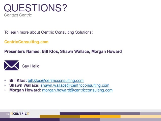 QUESTIONS? Contact Centric To learn more about Centric Consulting Solutions: CentricConsulting.com Presenters Names: Bill ...