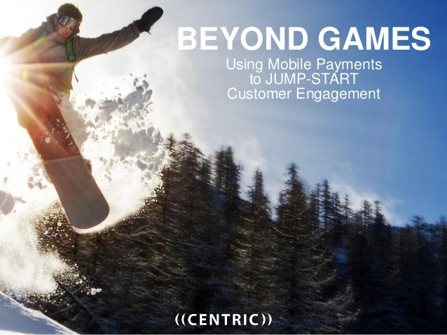 BEYOND GAMES Using Mobile Payments to JUMP-START Customer Engagement