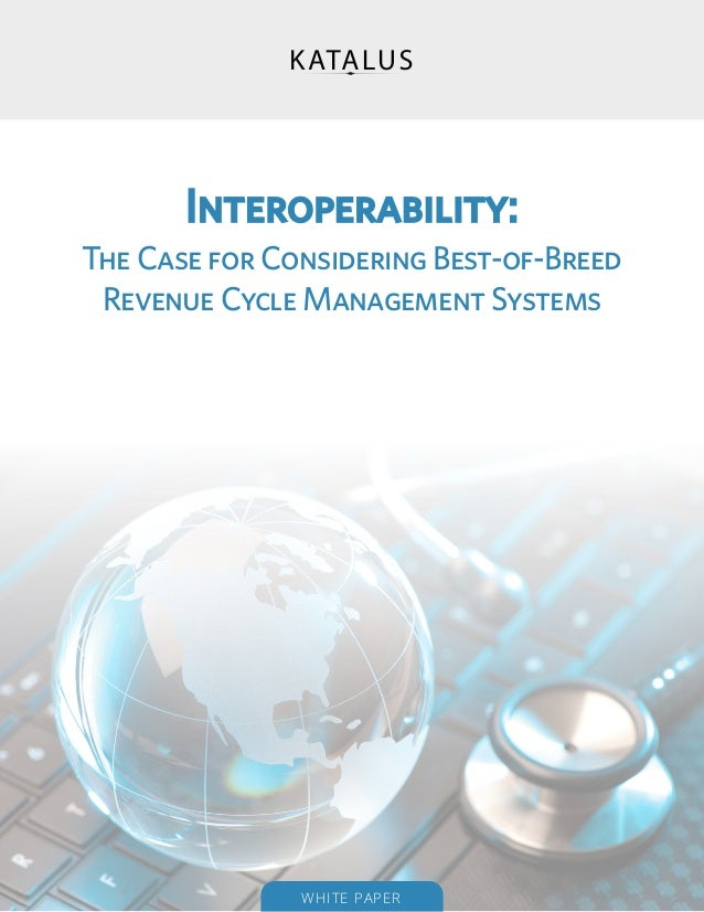 Interoperability:The Case for Considering Best-of-Breed Revenue Cycle Management Systems               WHITE PAP ER