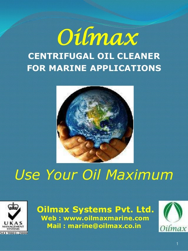 Oilmax  CENTRIFUGAL OIL CLEANER FOR MARINE APPLICATIONS  Use Your Oil Maximum Oilmax Systems Pvt. Ltd. Web : www.oilmaxmar...