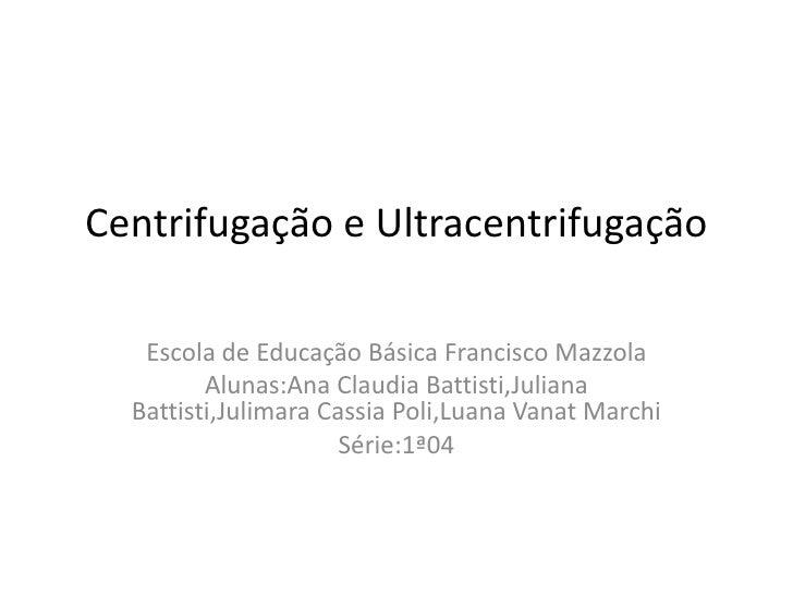 Centrifugação e Ultracentrifugação<br />Escola de Educação Básica Francisco Mazzola<br />Alunas:Ana Claudia Battisti,Julia...
