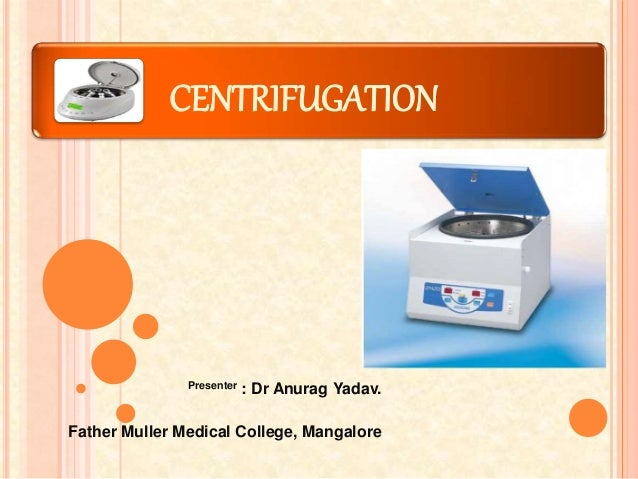 CENTRIFUGATION Presenter : Dr Anurag Yadav. Father Muller Medical College, Mangalore