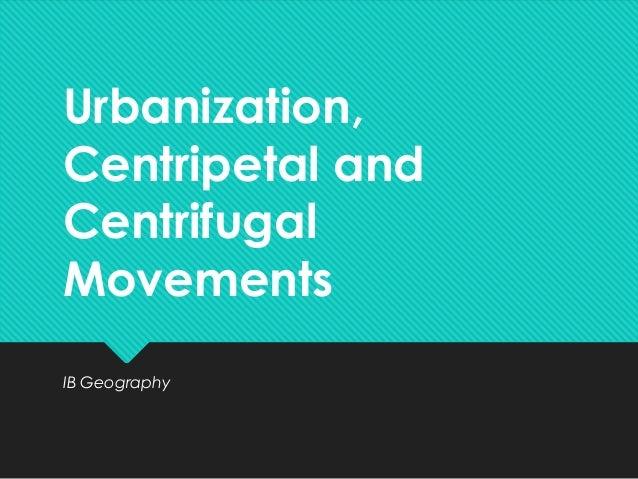 Urbanization, Centripetal and Centrifugal Movements IB Geography