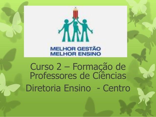 Curso 2 – Formação de Professores de Ciências Diretoria Ensino - Centro