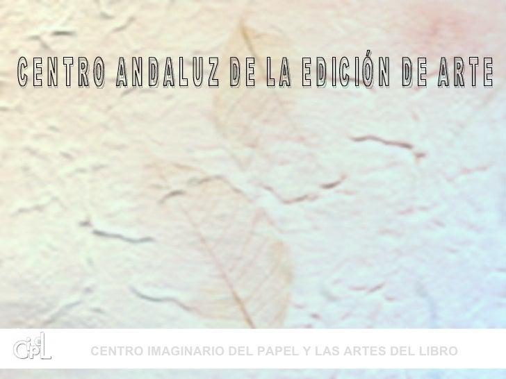 CENTRO ANDALUZ DE LA EDICIÓN DE ARTE CENTRO IMAGINARIO DEL PAPEL Y LAS ARTES DEL LIBRO