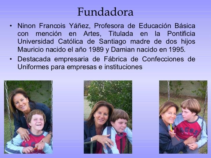 Fundadora <ul><li>Ninon Francois Yáñez, Profesora de Educación Básica con mención en Artes, Titulada en la Pontificia Univ...