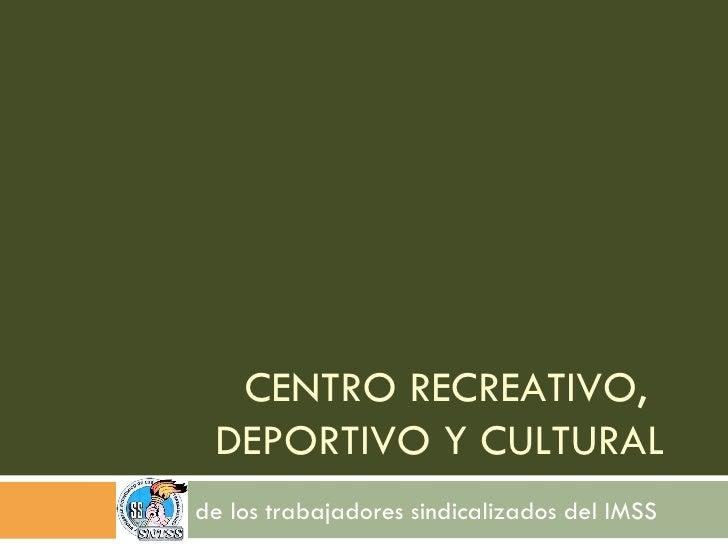 CENTRO RECREATIVO, DEPORTIVO Y CULTURAL  de los trabajadores sindicalizados del IMSS
