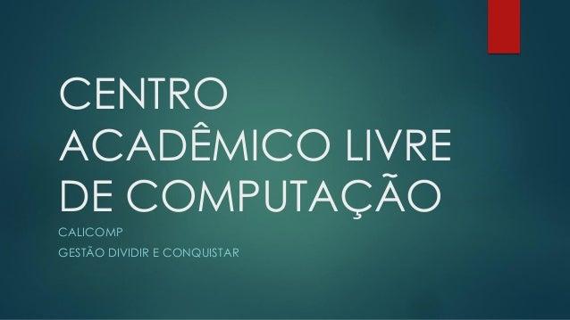 CENTRO ACADÊMICO LIVRE DE COMPUTAÇÃO CALICOMP GESTÃO DIVIDIR E CONQUISTAR