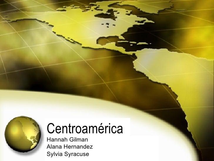 Centroamérica Hannah Gilman Alana Hernandez Sylvia Syracuse