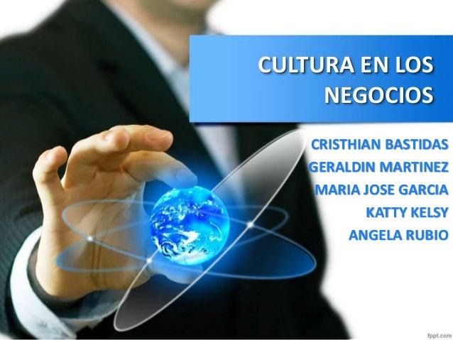 CULTURA EN LOS NEGOCIOS CRISTHIAN BASTIDAS GERALDIN MARTINEZ MARIA JOSE GARCIA KATTY KELSY ANGELA RUBIO