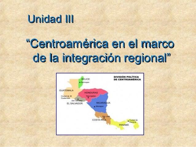 """Unidad III""""Centroamérica en el marco de la integración regional"""""""