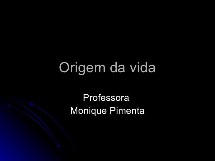 Origem da vida Professora  Monique Pimenta