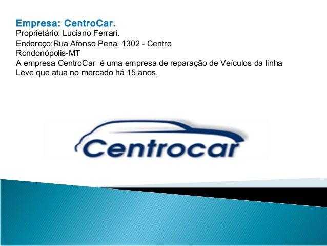 Empresa: CentroCar. Proprietário: Luciano Ferrari. Endereço:Rua Afonso Pena, 1302 - Centro Rondonópolis-MT A empresa Centr...