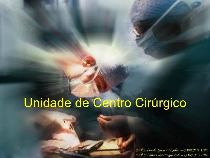 Unidade de Centro Cirúrgico Enfº Eduardo Gomes da Silva – COREN 001790 Enfª Juliana Lopes Figueiredo – COREN  99792