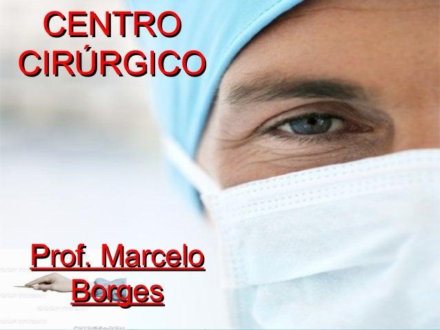 CENTROCENTRO CIRÚRGICOCIRÚRGICO Prof. MarceloProf. Marcelo BorgesBorges