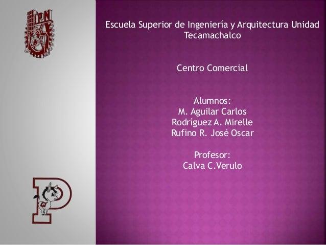 Escuela Superior de Ingeniería y Arquitectura Unidad Tecamachalco Centro Comercial Alumnos: M. Aguilar Carlos Rodríguez A....