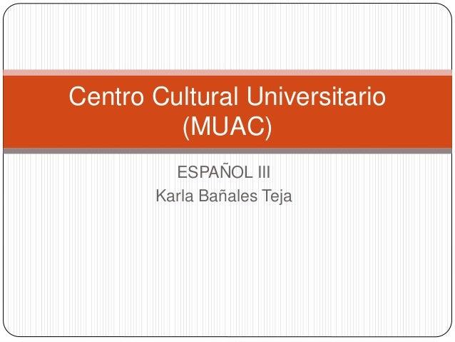 ESPAÑOL III Karla Bañales Teja Centro Cultural Universitario (MUAC)
