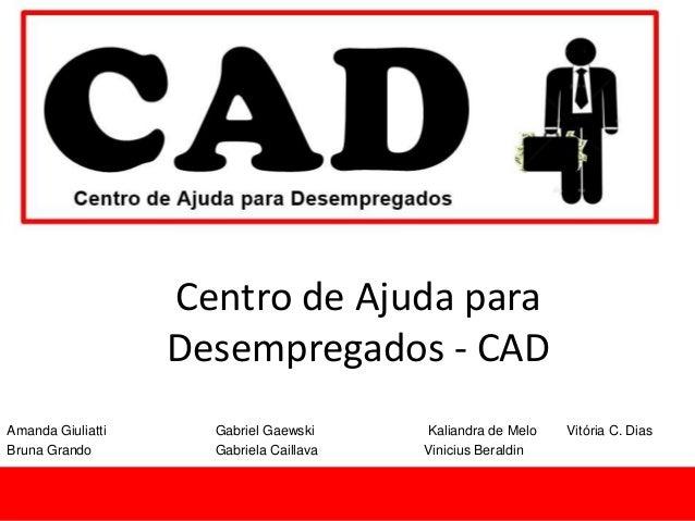 Centro de Ajuda para Desempregados - CAD Amanda Giuliatti Gabriel Gaewski Kaliandra de Melo Vitória C. Dias Bruna Grando G...