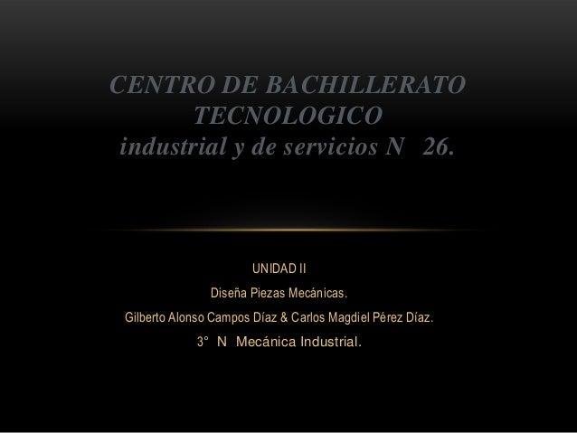 CENTRO DE BACHILLERATO TECNOLOGICO industrial y de servicios N 26.  UNIDAD II Diseña Piezas Mecánicas. Gilberto Alonso Cam...
