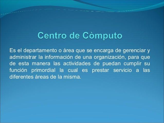 Es el departamento o área que se encarga de gerenciar y administrar la información de una organización, para que de esta m...