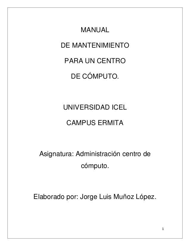1 MANUAL DE MANTENIMIENTO PARA UN CENTRO DE CÓMPUTO. UNIVERSIDAD ICEL CAMPUS ERMITA Asignatura: Administración centro de c...