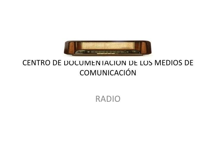 CENTRO DE DOCUMENTACIÓN DE LOS MEDIOS DE COMUNICACIÓN<br />RADIO<br />
