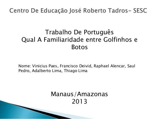 Trabalho De Português Qual A Familiaridade entre Golfinhos e Botos Nome: Vinicius Paes, Francisco Deivid, Raphael Alencar,...
