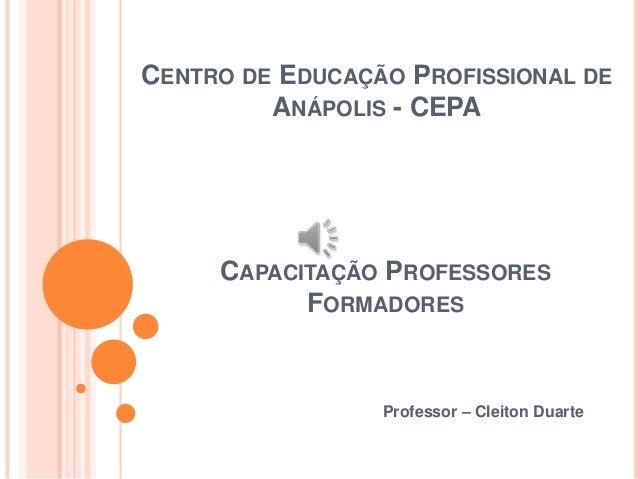 CENTRO DE EDUCAÇÃO PROFISSIONAL DEANÁPOLIS - CEPAProfessor – Cleiton DuarteCAPACITAÇÃO PROFESSORESFORMADORES