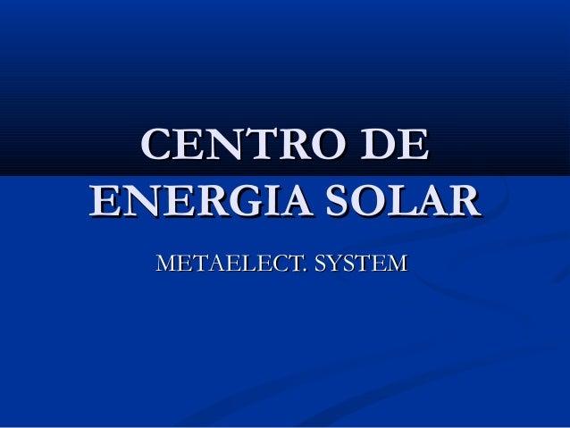 CENTRO DECENTRO DE ENERGIA SOLARENERGIA SOLAR METAELECT. SYSTEMMETAELECT. SYSTEM