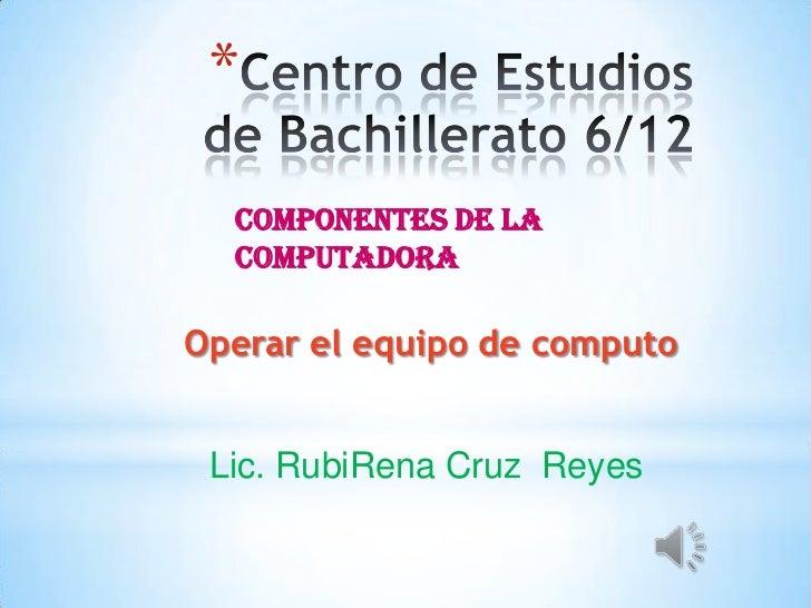 *  Componentes de la  computadoraOperar el equipo de computo Lic. RubiRena Cruz Reyes