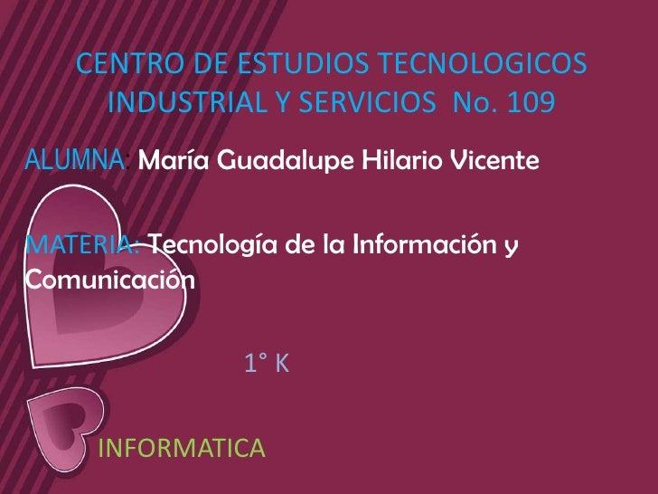 CENTRO DE ESTUDIOS TECNOLOGICOS      INDUSTRIAL Y SERVICIOS No. 109ALUMNA: María Guadalupe Hilario VicenteMATERIA: Tecnolo...