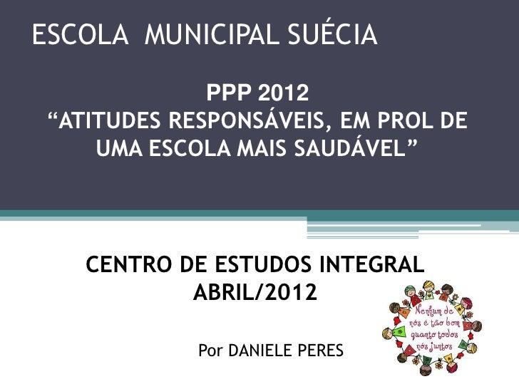 """ESCOLA MUNICIPAL SUÉCIA              PPP 2012 """"ATITUDES RESPONSÁVEIS, EM PROL DE     UMA ESCOLA MAIS SAUDÁVEL""""    CENTRO D..."""