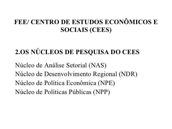FEE/ CENTRO DE ESTUDOS ECONÔMICOS E SOCIAIS (CEES) <ul><li>OS NÚCLEOS DE PESQUISA DO CEES </li></ul><ul><li>Núcleo de Anál...