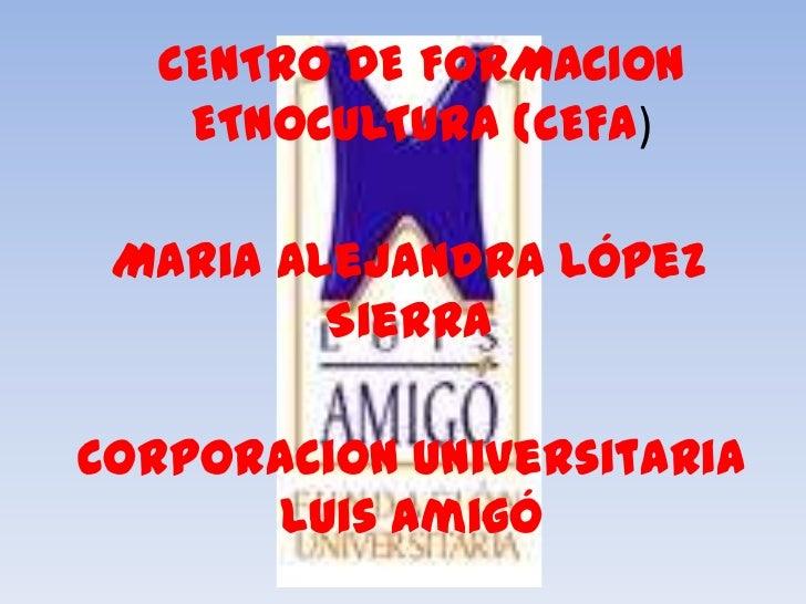 CENTRO DE FORMACION    ETNOCULTURA (CEFA) Maria Alejandra López         SierraCorporacion Universitaria      Luis Amigó
