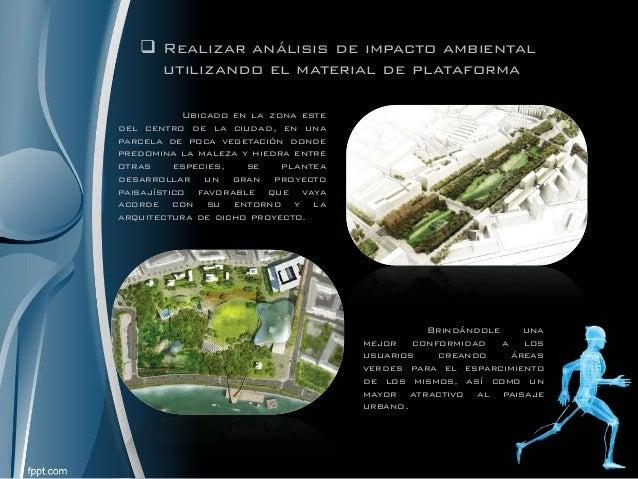  Realizar análisis de impacto ambiental utilizando el material de plataforma Ubicado en la zona este del centro de la ciu...